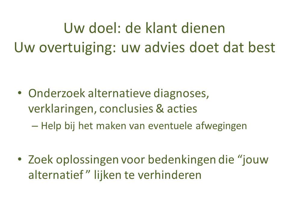 Uw doel: de klant dienen Uw overtuiging: uw advies doet dat best • Onderzoek alternatieve diagnoses, verklaringen, conclusies & acties – Help bij het
