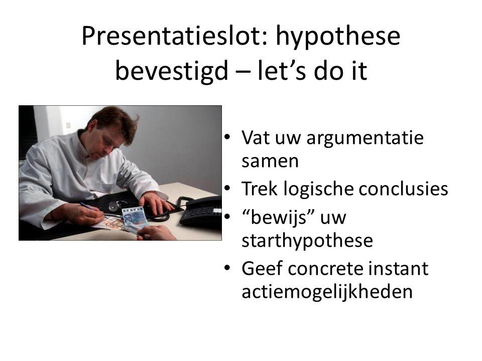 """Presentatieslot: hypothese bevestigd – let's do it • Vat uw argumentatie samen • Trek logische conclusies • """"bewijs"""" uw starthypothese • Geef concrete"""