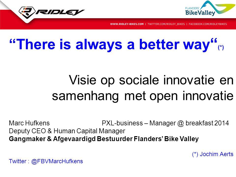 """""""There is always a better way """" (*) Visie op sociale innovatie en samenhang met open innovatie Marc Hufkens PXL-business – Manager @ breakfast 2014 De"""