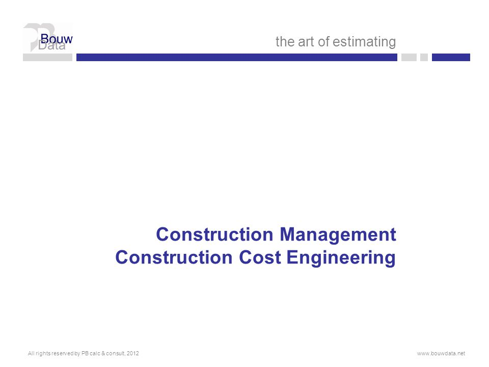 Construction Management Construction Cost Engineering the art of estimating All rights reserved by PB calc & consult, 2012www.bouwdata.net