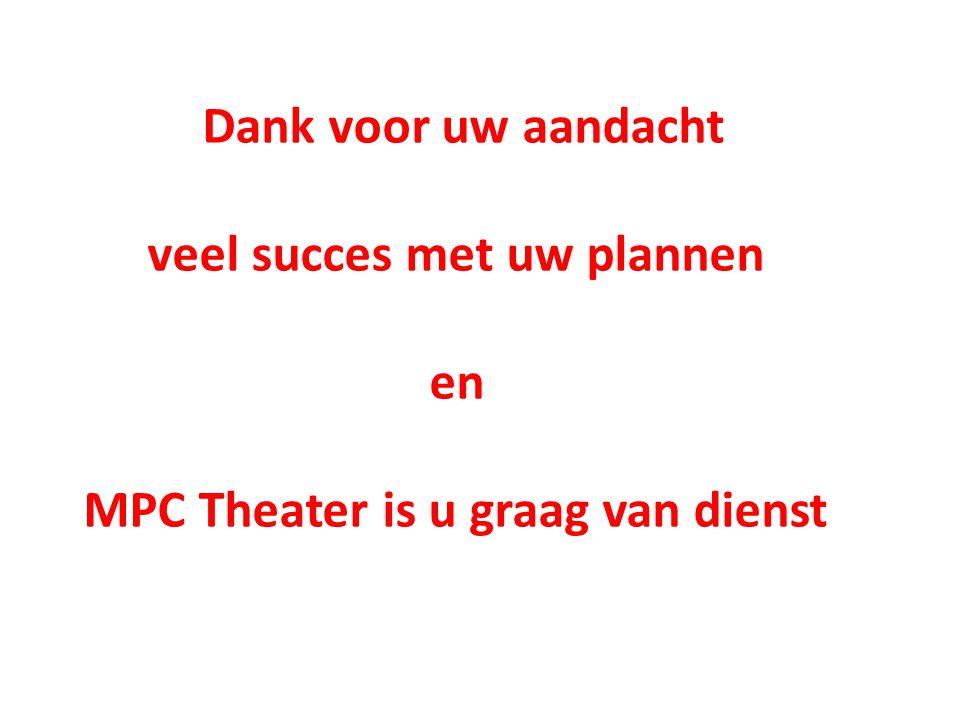 Dank voor uw aandacht veel succes met uw plannen en MPC Theater is u graag van dienst