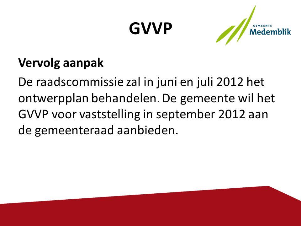 GVVP Vervolg aanpak De raadscommissie zal in juni en juli 2012 het ontwerpplan behandelen. De gemeente wil het GVVP voor vaststelling in september 201