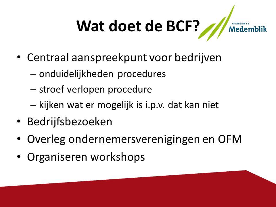 Wat doet de BCF? • Centraal aanspreekpunt voor bedrijven – onduidelijkheden procedures – stroef verlopen procedure – kijken wat er mogelijk is i.p.v.