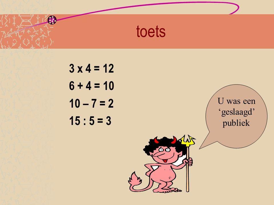 toets 3 x 4 = 12 6 + 4 = 10 10 – 7 = 2 15 : 5 = 3 U was een 'geslaagd' publiek