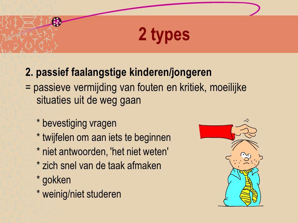 2 types 2. passief faalangstige kinderen/jongeren = passieve vermijding van fouten en kritiek, moeilijke situaties uit de weg gaan * bevestiging vrage