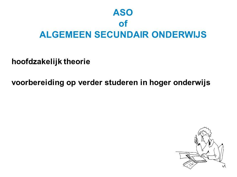 ASO of ALGEMEEN SECUNDAIR ONDERWIJS hoofdzakelijk theorie voorbereiding op verder studeren in hoger onderwijs