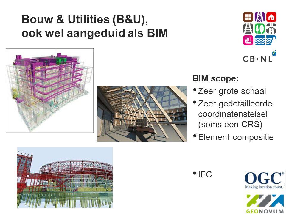 Bouw & Utilities (B&U), ook wel aangeduid als BIM BIM scope: • Zeer grote schaal • Zeer gedetailleerde coordinatenstelsel (soms een CRS) • Element com
