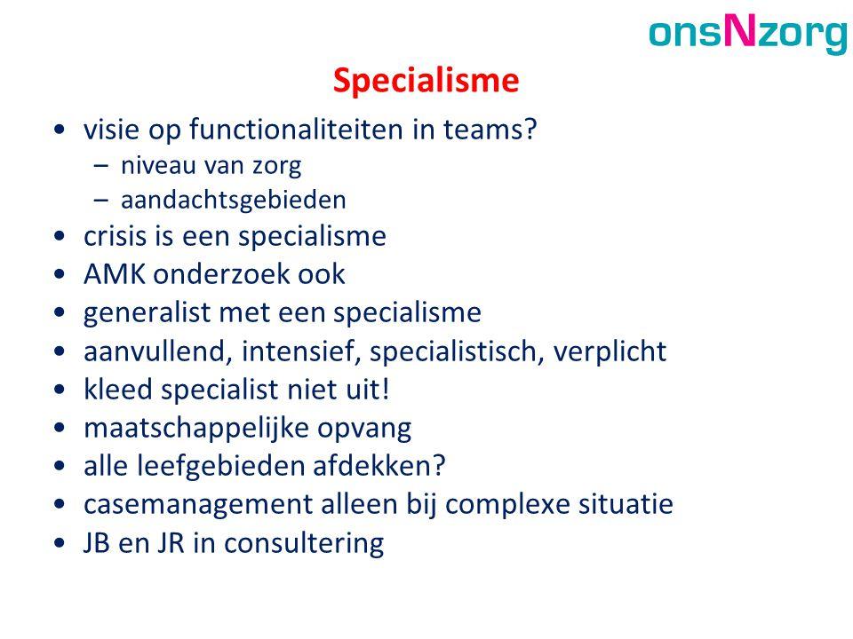 Specialisme •visie op functionaliteiten in teams? –niveau van zorg –aandachtsgebieden •crisis is een specialisme •AMK onderzoek ook •generalist met ee