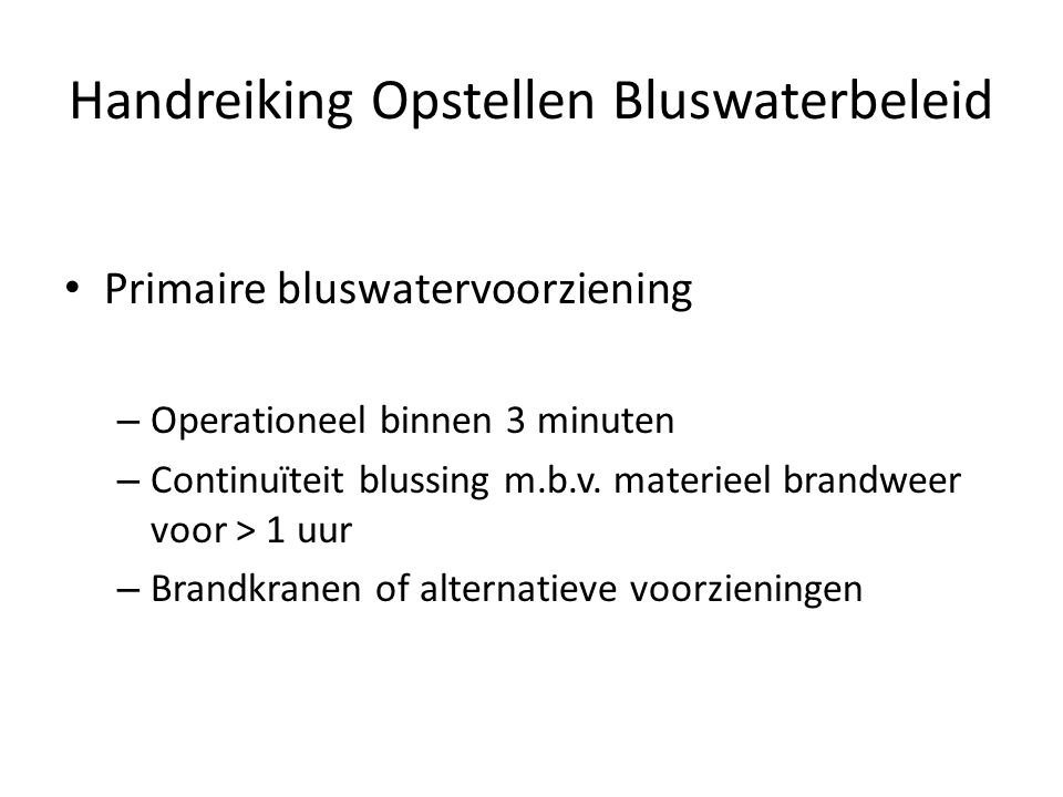 Handreiking Opstellen Bluswaterbeleid • Primaire bluswatervoorziening – Operationeel binnen 3 minuten – Continuïteit blussing m.b.v. materieel brandwe