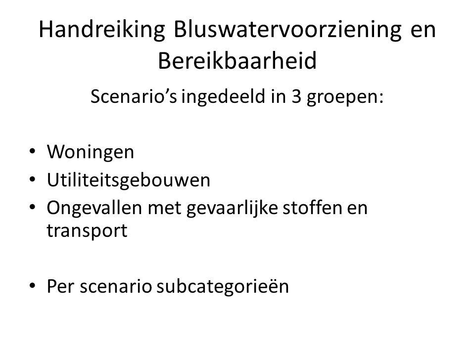 Handreiking Bluswatervoorziening en Bereikbaarheid Scenario's ingedeeld in 3 groepen: • Woningen • Utiliteitsgebouwen • Ongevallen met gevaarlijke sto