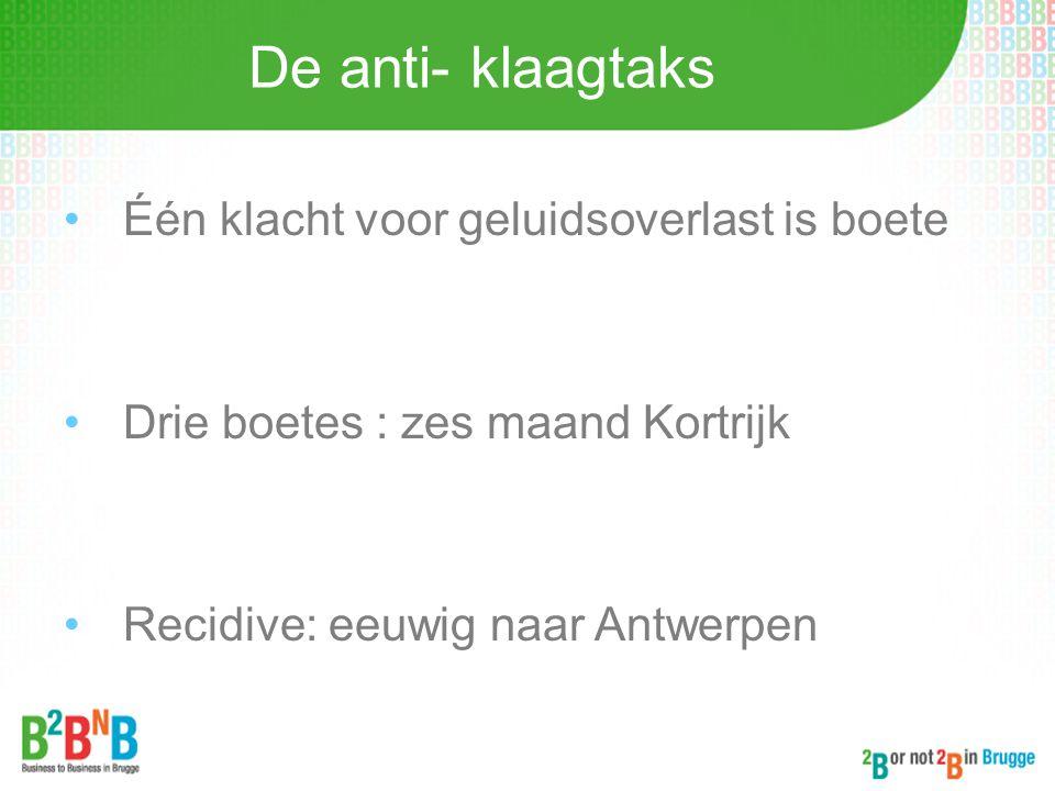 De anti- klaagtaks •Één klacht voor geluidsoverlast is boete •Drie boetes : zes maand Kortrijk •Recidive: eeuwig naar Antwerpen