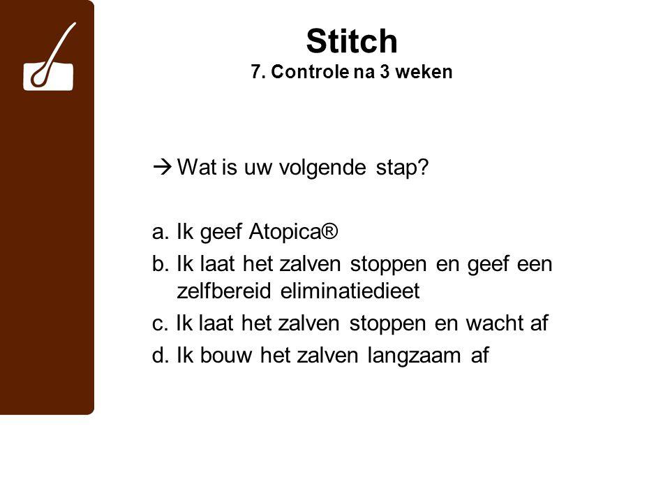 Stitch 7. Controle na 3 weken  Wat is uw volgende stap? a. Ik geef Atopica® b. Ik laat het zalven stoppen en geef een zelfbereid eliminatiedieet c. I