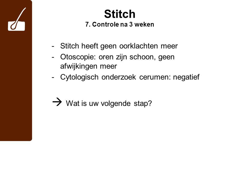 Stitch 7. Controle na 3 weken -Stitch heeft geen oorklachten meer -Otoscopie: oren zijn schoon, geen afwijkingen meer -Cytologisch onderzoek cerumen:
