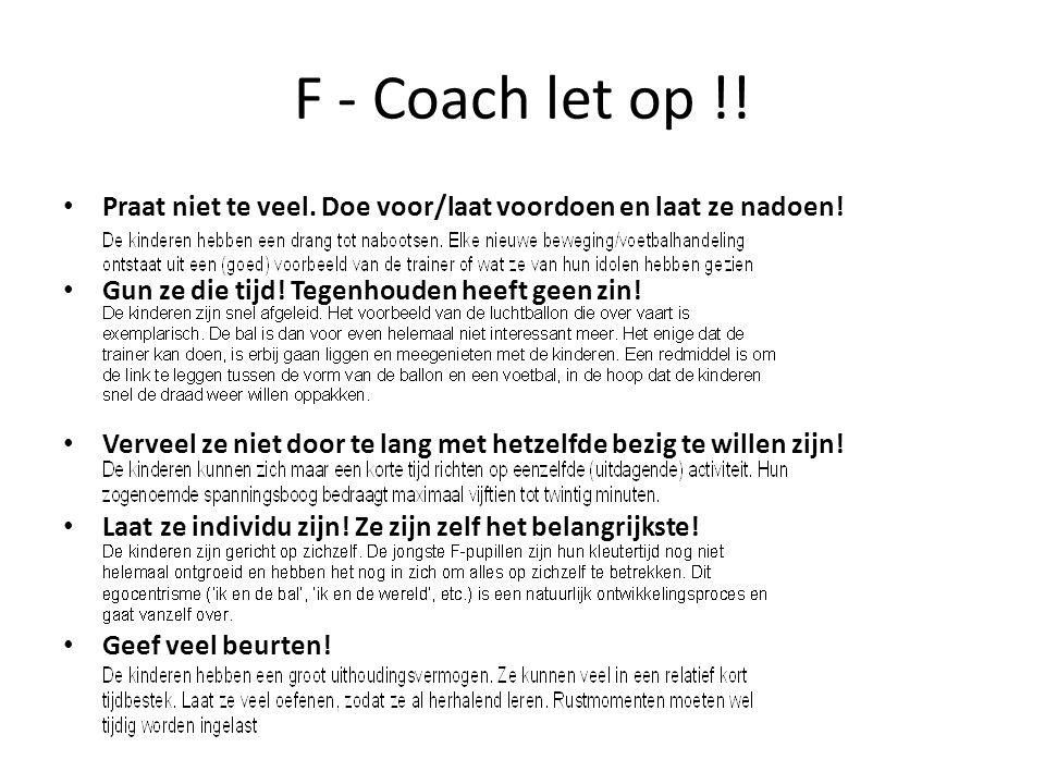 F - Coach let op !! • Praat niet te veel. Doe voor/laat voordoen en laat ze nadoen! • Gun ze die tijd! Tegenhouden heeft geen zin! • Verveel ze niet d