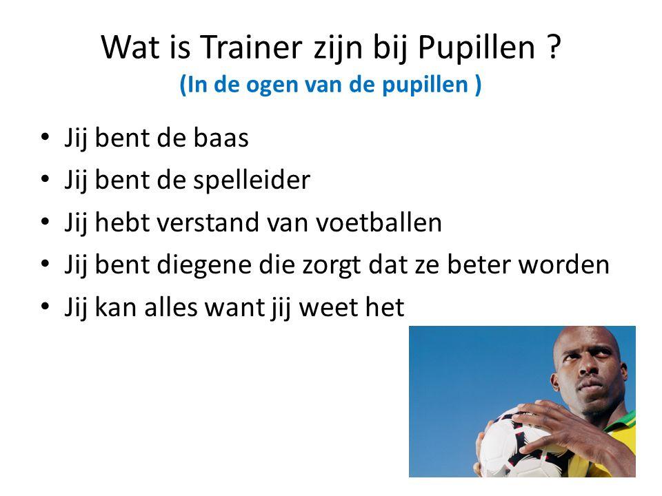 Wat is Trainer zijn bij Pupillen ? (In de ogen van de pupillen ) • Jij bent de baas • Jij bent de spelleider • Jij hebt verstand van voetballen • Jij