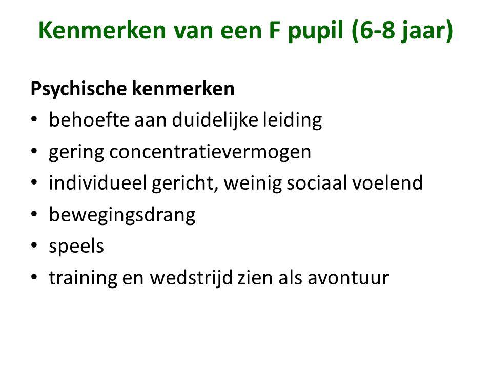 Kenmerken van een F pupil (6-8 jaar) Psychische kenmerken • behoefte aan duidelijke leiding • gering concentratievermogen • individueel gericht, weini