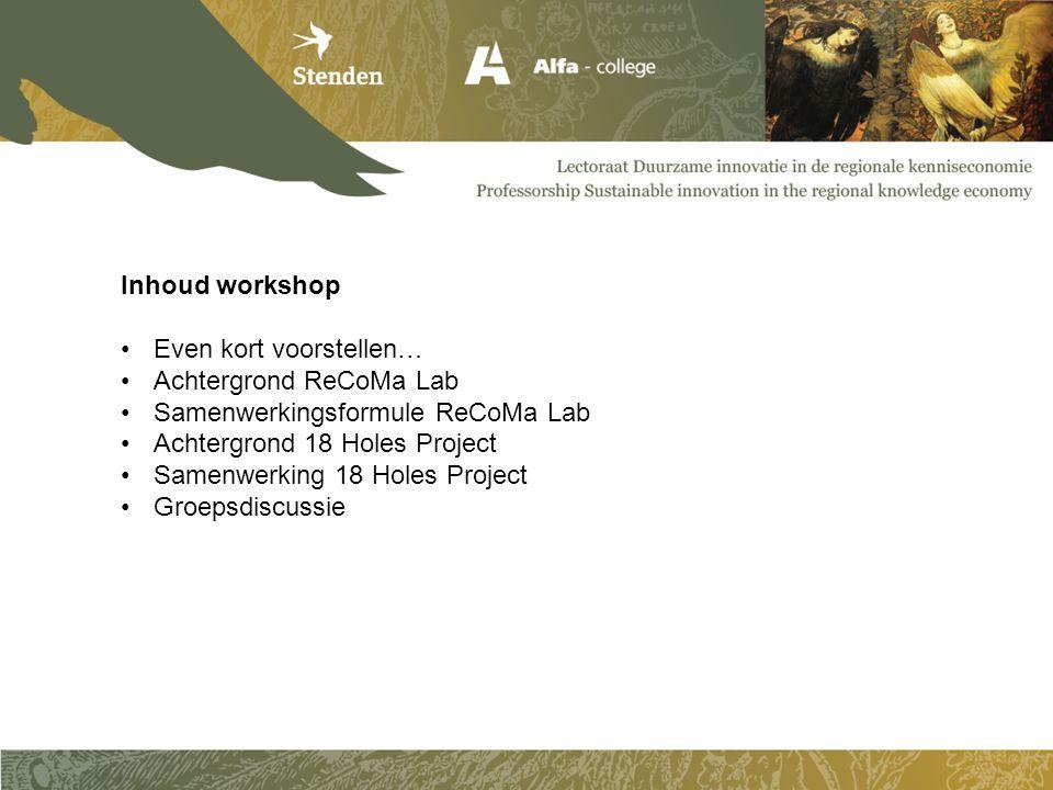 Inhoud workshop •Even kort voorstellen… •Achtergrond ReCoMa Lab •Samenwerkingsformule ReCoMa Lab •Achtergrond 18 Holes Project •Samenwerking 18 Holes