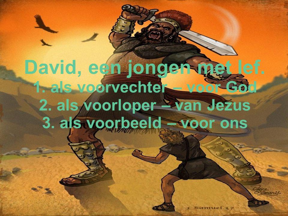 David, een jongen met lef. 1. als voorvechter – voor God 2. als voorloper – van Jezus 3. als voorbeeld – voor ons