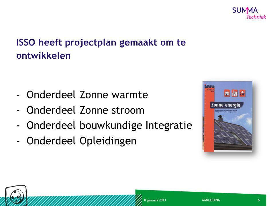 68 januari 2013AANLEIDING ISSO heeft projectplan gemaakt om te ontwikkelen -Onderdeel Zonne warmte -Onderdeel Zonne stroom -Onderdeel bouwkundige Inte