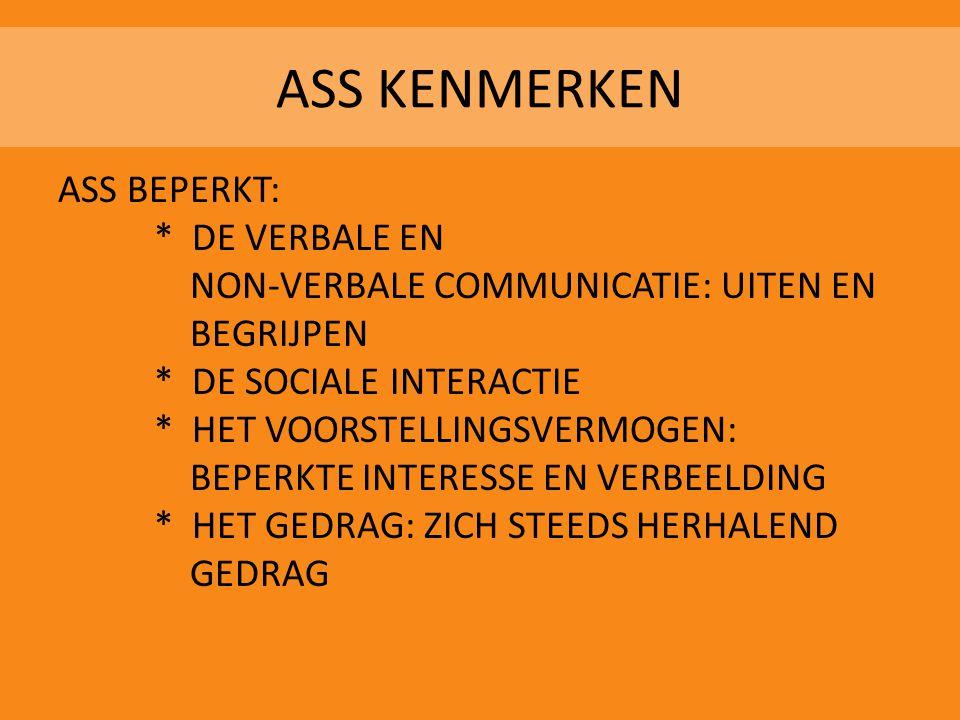 ASS KENMERKEN ASS BEPERKT: * DE VERBALE EN NON-VERBALE COMMUNICATIE: UITEN EN BEGRIJPEN * DE SOCIALE INTERACTIE * HET VOORSTELLINGSVERMOGEN: BEPERKTE