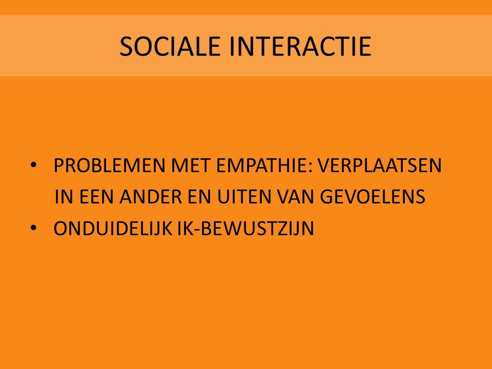 SOCIALE INTERACTIE • PROBLEMEN MET EMPATHIE: VERPLAATSEN IN EEN ANDER EN UITEN VAN GEVOELENS • ONDUIDELIJK IK-BEWUSTZIJN