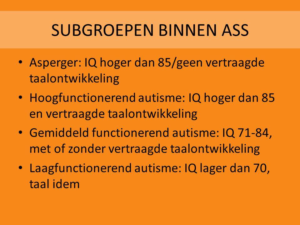 SUBGROEPEN BINNEN ASS • Asperger: IQ hoger dan 85/geen vertraagde taalontwikkeling • Hoogfunctionerend autisme: IQ hoger dan 85 en vertraagde taalontw