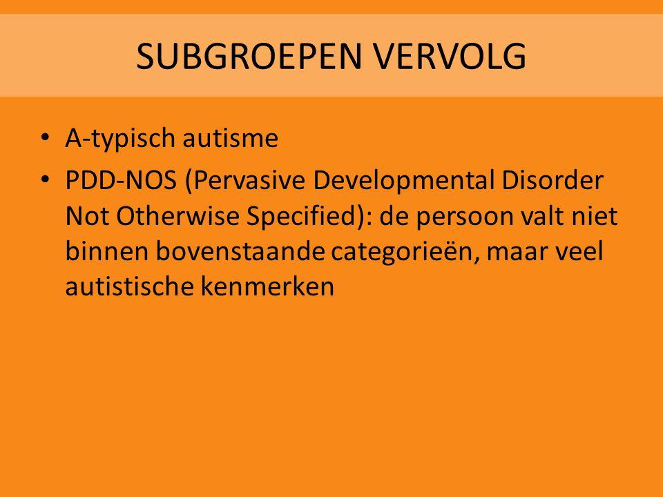 SUBGROEPEN VERVOLG • A-typisch autisme • PDD-NOS (Pervasive Developmental Disorder Not Otherwise Specified): de persoon valt niet binnen bovenstaande