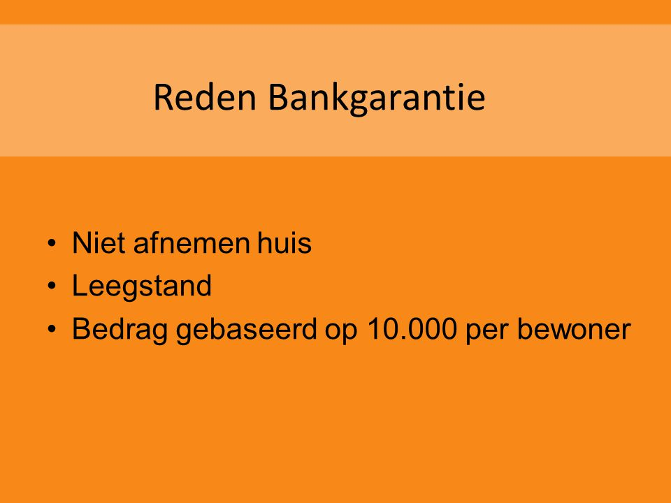 Reden Bankgarantie •Niet afnemen huis •Leegstand •Bedrag gebaseerd op 10.000 per bewoner