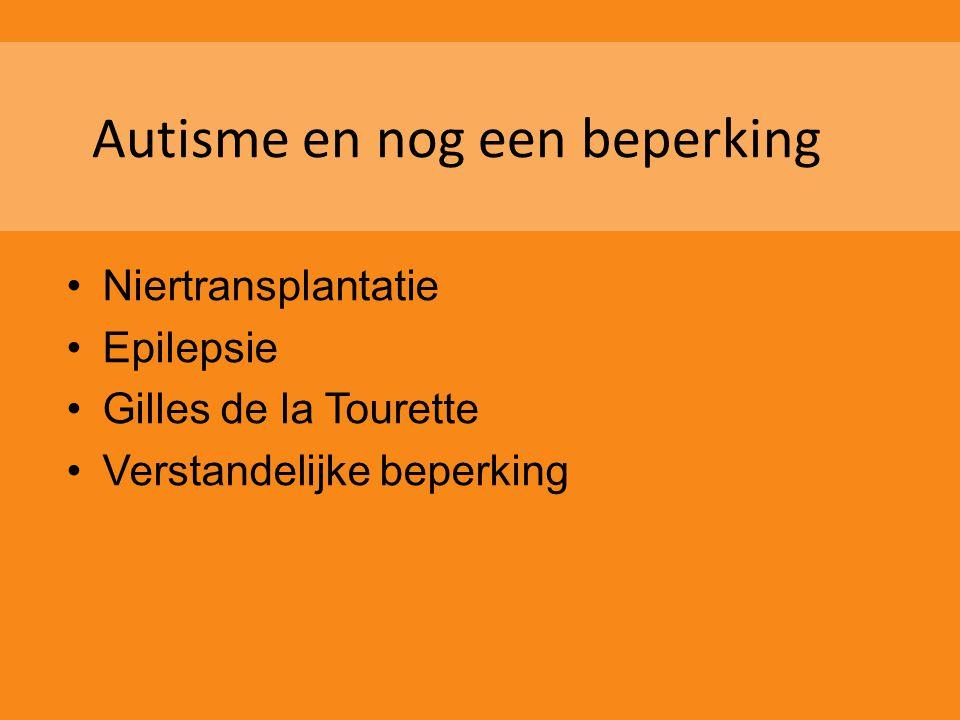 Autisme en nog een beperking •Niertransplantatie •Epilepsie •Gilles de la Tourette •Verstandelijke beperking
