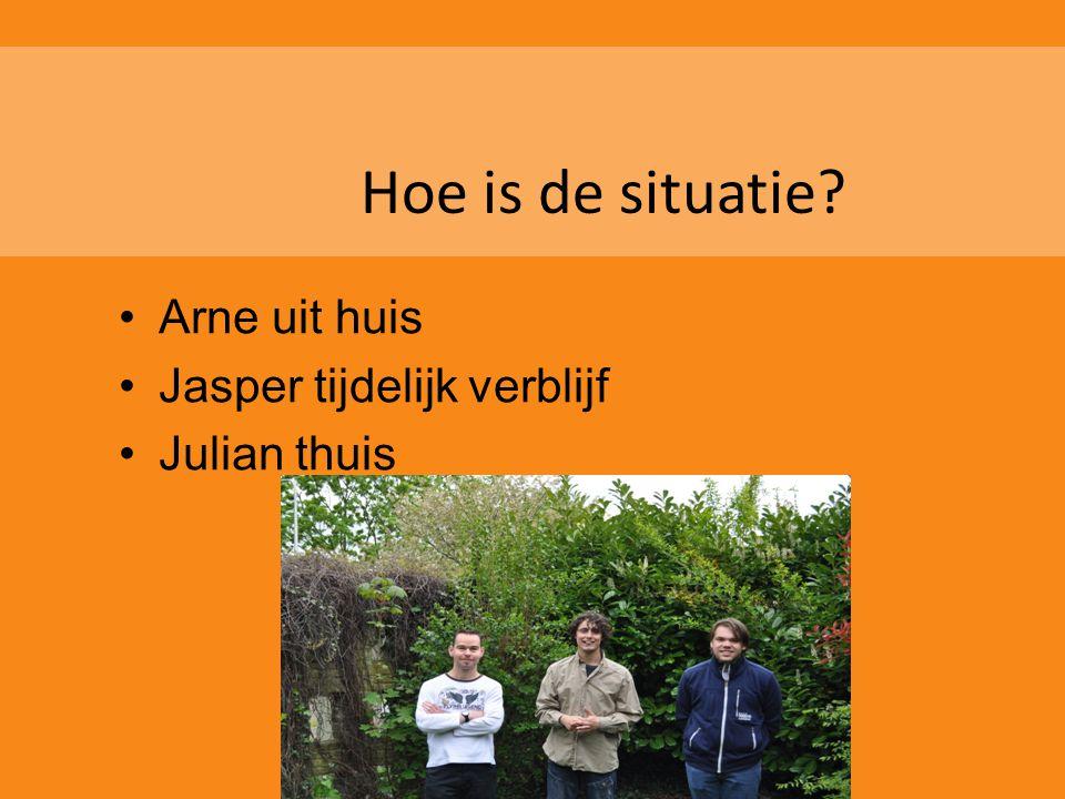 Hoe is de situatie? •Arne uit huis •Jasper tijdelijk verblijf •Julian thuis