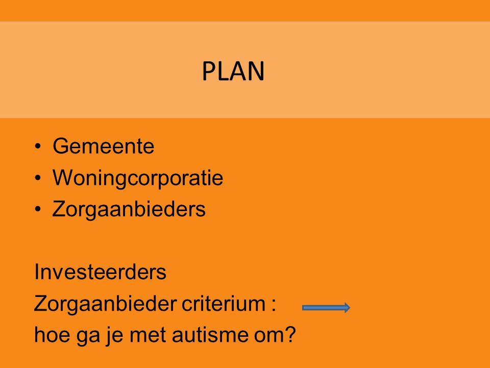 PLAN •Gemeente •Woningcorporatie •Zorgaanbieders Investeerders Zorgaanbieder criterium : hoe ga je met autisme om?