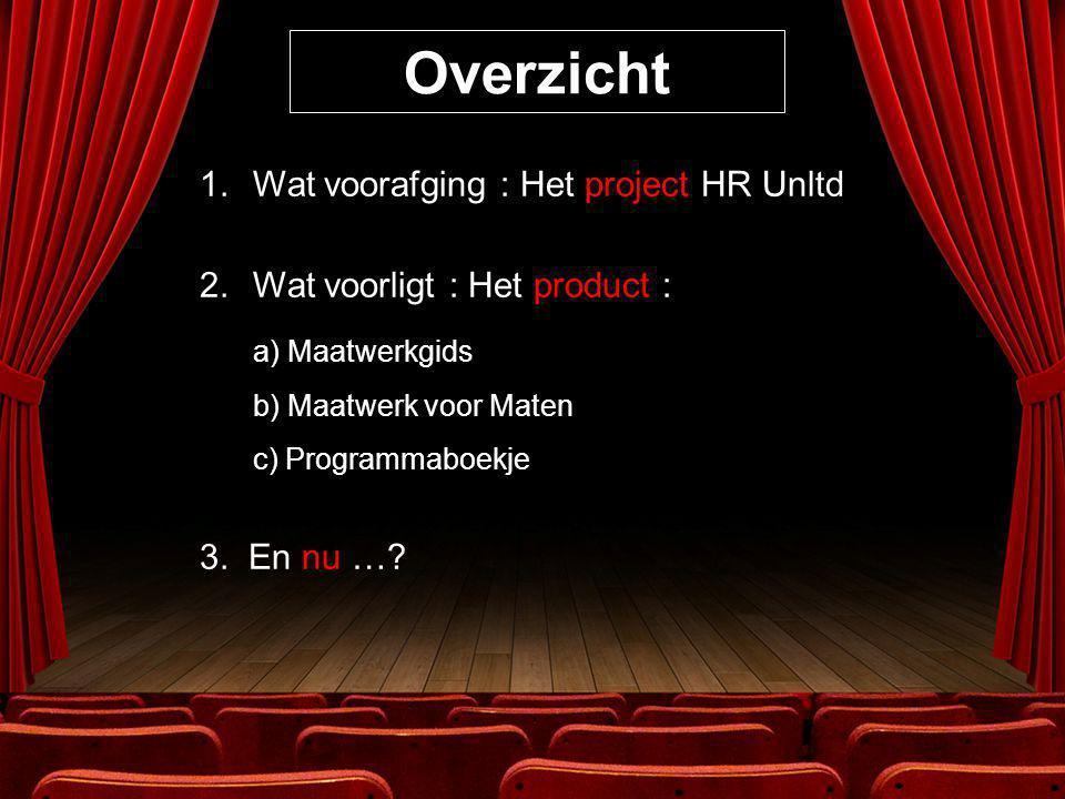 Overzicht 1.Wat voorafging : Het project HR Unltd 2.Wat voorligt : Het product : a) Maatwerkgids b) Maatwerk voor Maten c) Programmaboekje 3.