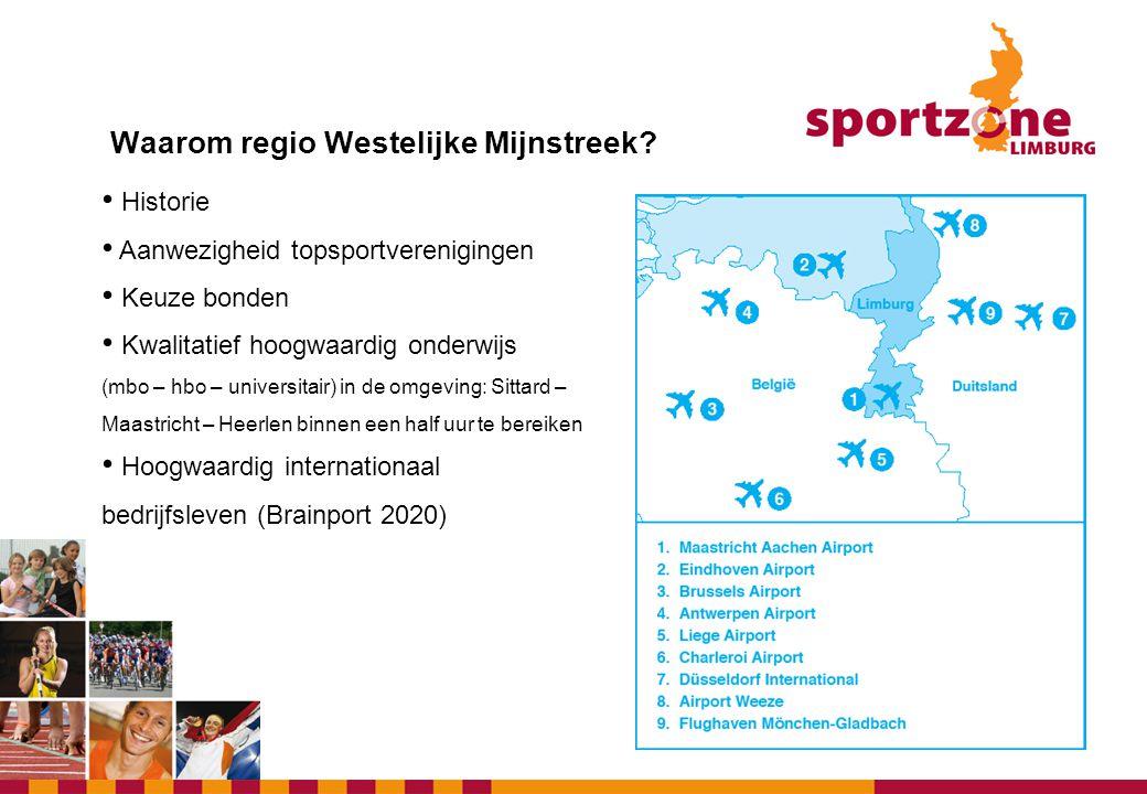 Waarom regio Westelijke Mijnstreek? • Historie • Aanwezigheid topsportverenigingen • Keuze bonden • Kwalitatief hoogwaardig onderwijs (mbo – hbo – uni