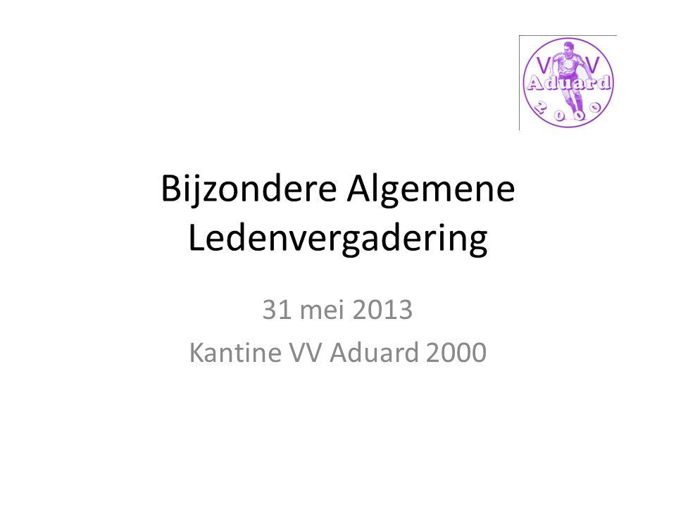 Bijzondere Algemene Ledenvergadering 31 mei 2013 Kantine VV Aduard 2000