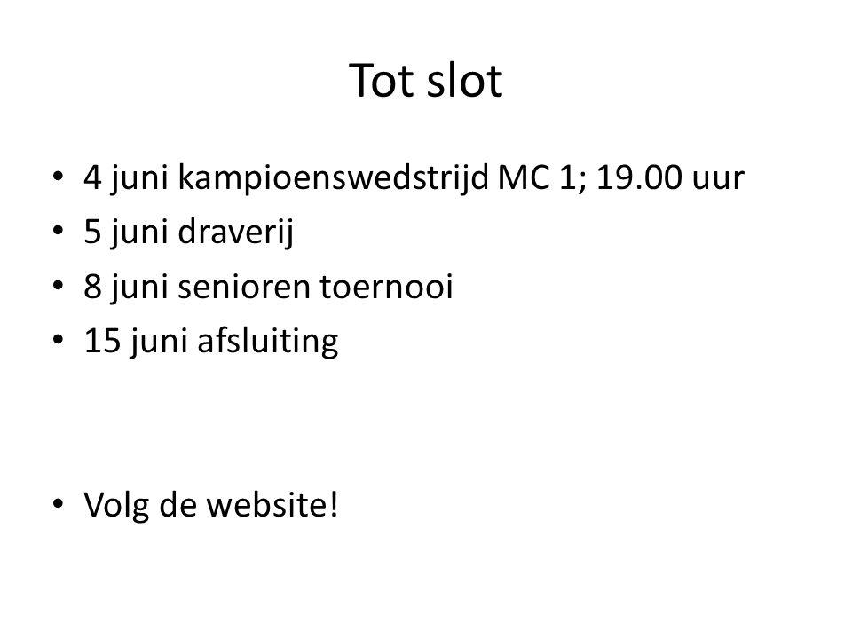 Tot slot • 4 juni kampioenswedstrijd MC 1; 19.00 uur • 5 juni draverij • 8 juni senioren toernooi • 15 juni afsluiting • Volg de website!