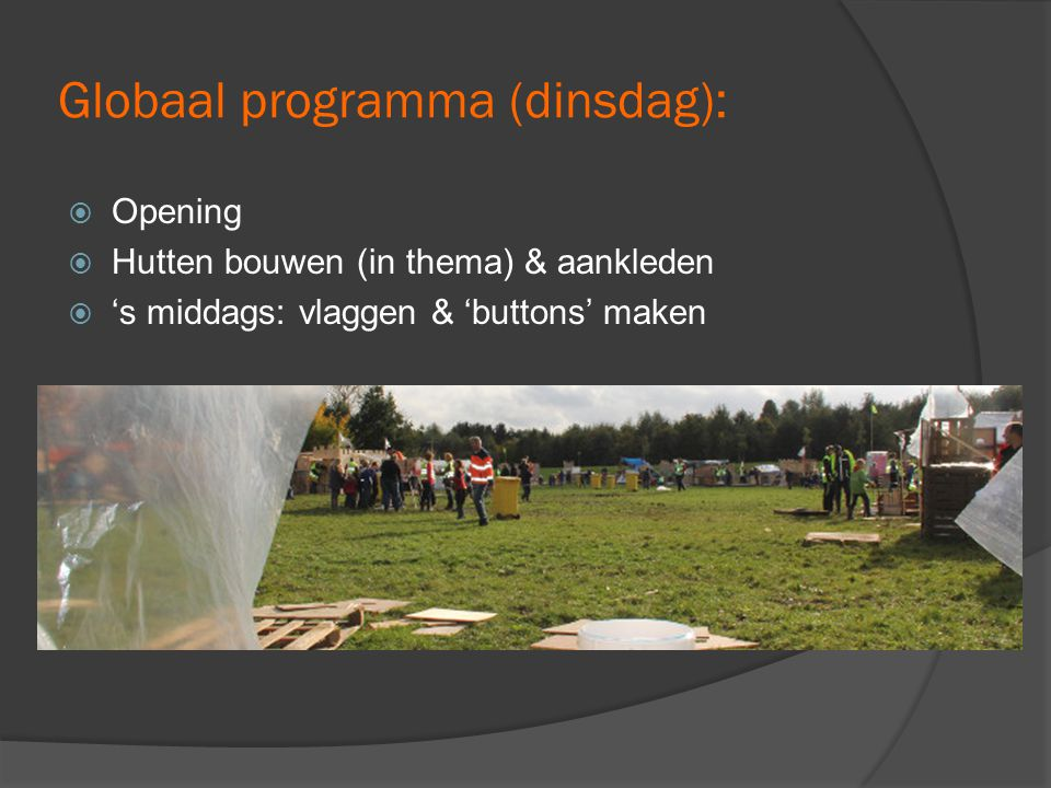 Globaal programma (dinsdag):  Opening  Hutten bouwen (in thema) & aankleden  's middags: vlaggen & 'buttons' maken