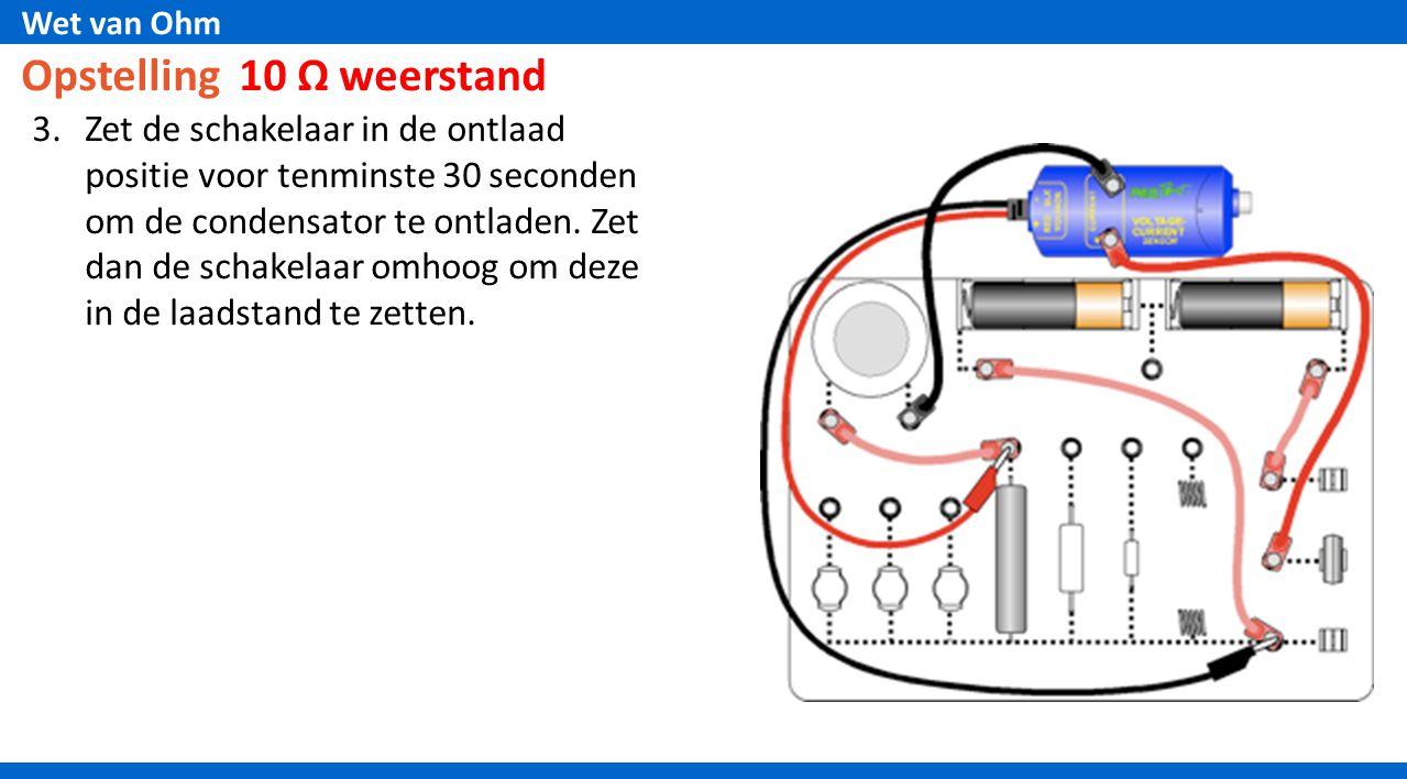 Wet van Ohm Opstelling 10 Ω weerstand 3.Zet de schakelaar in de ontlaad positie voor tenminste 30 seconden om de condensator te ontladen. Zet dan de s