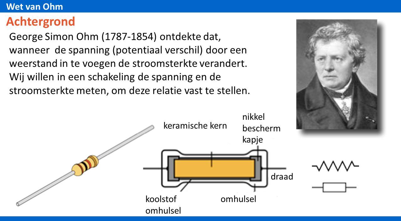 Wet van Ohm Achtergrond George Simon Ohm (1787-1854) ontdekte dat, wanneer de spanning (potentiaal verschil) door een weerstand in te voegen de stroom