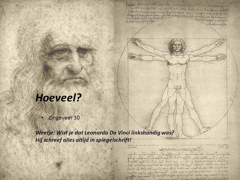 Weetje: Wist je dat Leonardo Da Vinci linkshandig was? Hij schreef alles altijd in spiegelschrift! Hoeveel? • Ongeveer 30