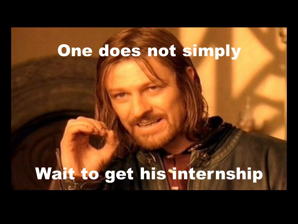 One does not simply Wait to get his internship