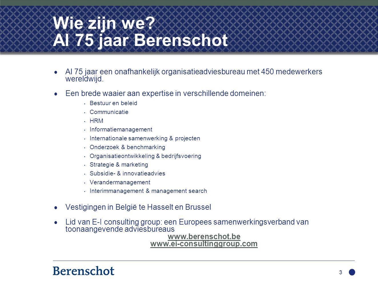 Wie zijn we? Al 75 jaar Berenschot  Al 75 jaar een onafhankelijk organisatieadviesbureau met 450 medewerkers wereldwijd.  Een brede waaier aan exper