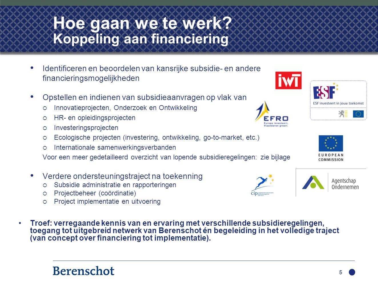 Hoe gaan we te werk? Koppeling aan financiering • Identificeren en beoordelen van kansrijke subsidie- en andere financieringsmogelijkheden • Opstellen
