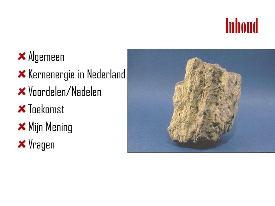 Inhoud Algemeen Kernenergie in Nederland Voordelen/Nadelen Toekomst Mijn Mening Vragen