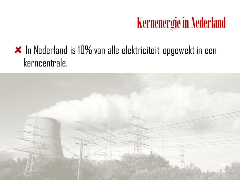 Kernenergie in Nederland In Nederland is 10% van alle elektriciteit opgewekt in een kerncentrale.