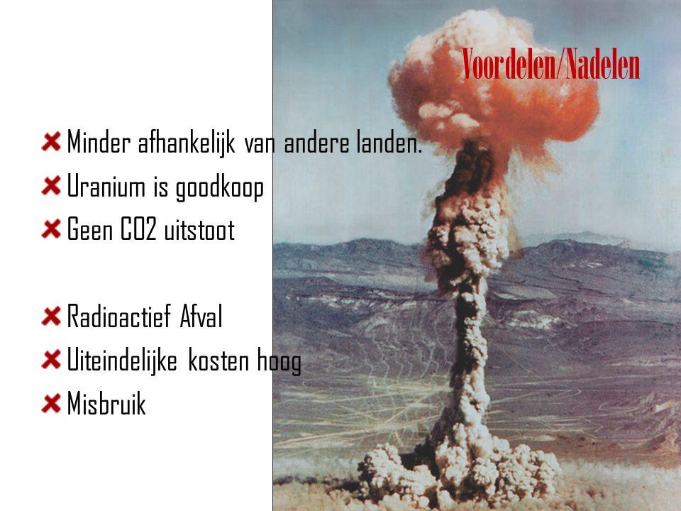 Voordelen/Nadelen Minder afhankelijk van andere landen. Uranium is goodkoop Geen CO2 uitstoot Radioactief Afval Uiteindelijke kosten hoog Misbruik