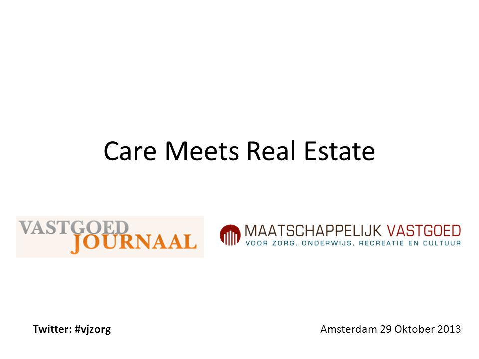 Care Meets Real Estate Amsterdam 29 Oktober 2013Twitter: #vjzorg