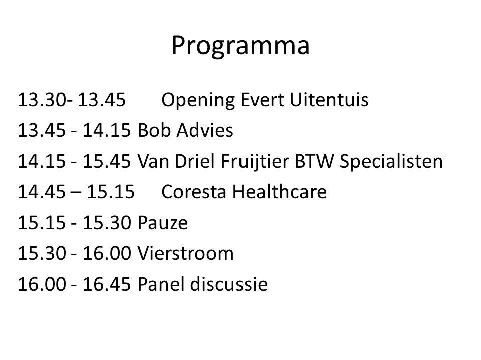 Programma 13.30- 13.45 Opening Evert Uitentuis 13.45 - 14.15 Bob Advies 14.15 - 15.45 Van Driel Fruijtier BTW Specialisten 14.45 – 15.15 Coresta Healthcare 15.15 - 15.30 Pauze 15.30 - 16.00 Vierstroom 16.00 - 16.45 Panel discussie