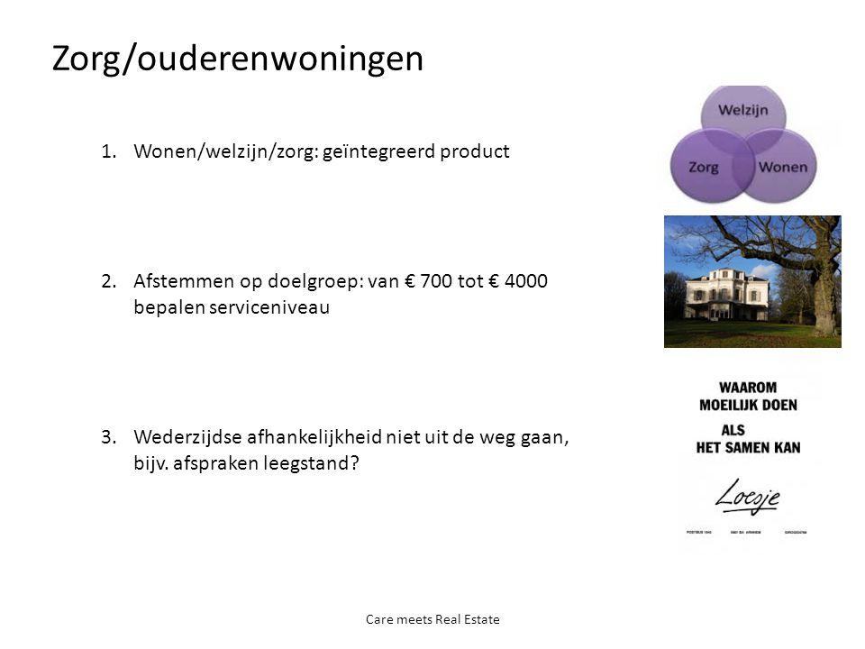 Zorg/ouderenwoningen Care meets Real Estate 1.Wonen/welzijn/zorg: geïntegreerd product 2.Afstemmen op doelgroep: van € 700 tot € 4000 bepalen serviceniveau 3.Wederzijdse afhankelijkheid niet uit de weg gaan, bijv.