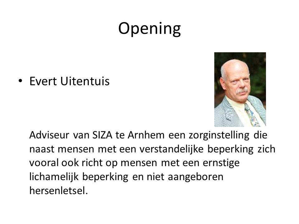 Opening • Evert Uitentuis Adviseur van SIZA te Arnhem een zorginstelling die naast mensen met een verstandelijke beperking zich vooral ook richt op mensen met een ernstige lichamelijk beperking en niet aangeboren hersenletsel.