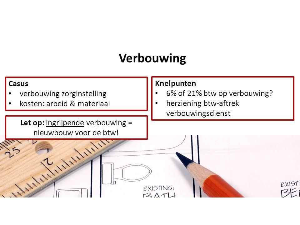 Verbouwing Casus • verbouwing zorginstelling • kosten: arbeid & materiaal Knelpunten • 6% of 21% btw op verbouwing.